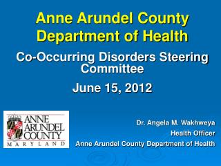 Anne Arundel County Department of Health Co-Occurring Disorders Steering Committee June 15, 2012 Dr. Angela M.  Wakhwey