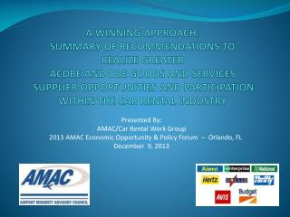 Presented By:   AMAC/Car Rental Work Group 2013 AMAC Economic Opportunity & Policy Forum  –  Orlando, FL December  9, 2