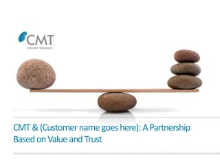 CMT & (Customer name goes here): A Partnership  Based on Value and Trust
