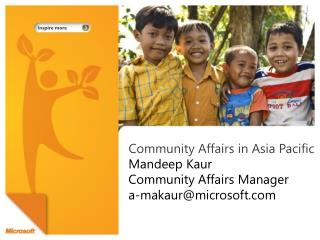 Community Affairs in Asia Pacific  Mandeep Kaur Community Affairs Manager a-makaur@microsoft.com