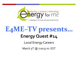 E4ME–TV presents… Energy Quest #14 Local Energy Careers March 5 th  @ 7:00 p.m. EST