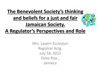 The Benevolent Society's thinking and beliefs for a just and fair Jamaican Society. A Regulator's  Perspectives  and  R