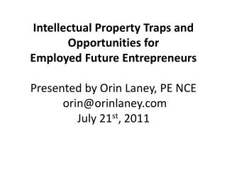 Intellectual Property Traps and Opportunities for  Employed  Future  Entrepreneurs Presented by Orin Laney,  PE  NCE  o