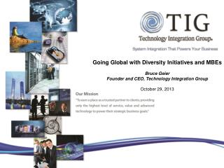 Going Global with Diversity Initiatives and MBEs  Bruce  Geier  Founder and CEO, Technology Integration Group October 2