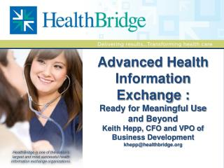 Advanced Health Information Exchange : Ready for Meaningful Use and Beyond Keith Hepp, CFO and VPO of Business Developm