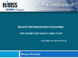 "Health Information Exchange: ""The Future's not what it used to be""              -  Yogi Berra on the state of HIE"