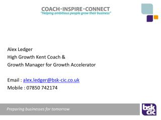 Alex Ledger High Growth Kent Coach &  Growth Manager for Growth Accelerator Email :  alex.ledger@bsk-cic.co.uk Mobile :