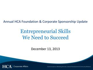 Annual HCA Foundation & Corporate Sponsorship Update Entrepreneurial Skills We Need to Succeed December 13, 2013
