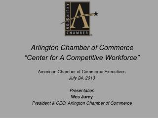 "Arlington Chamber of Commerce ""Center for A Competitive Workforce"" American Chamber of Commerce Executives July 24, 201"