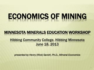 ECONOMICS of mining Minnesota Minerals Education Workshop Hibbing Community College, Hibbing Minnesota June 18, 2013