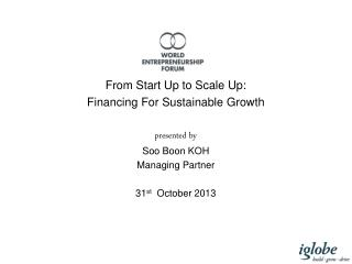 From Start Up to Scale Up:  Financing  F or Sustainable Growth p resented by Soo Boon KOH Managing Partner 31 st Octobe