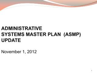 ADMINISTRATIVE SYSTEMS MASTER PLAN  (ASMP) UPDATE November  1 , 2012