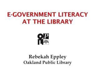 E-Government Literacy at the Library R ebekah  Eppley O akland  P ublic  L ibrary