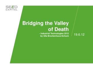 Bridging the Valley of Death - Industrial Technologies  2012 by Ulla Brockenhuus-Schack