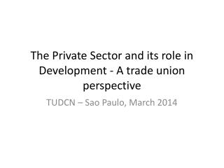 The Private Sector and its role in Development - A trade union perspective