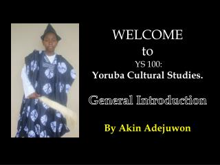 WELCOME  t o  YS 100:  Yoruba Cultural Studies. General Introduction By Akin  Adejuwon
