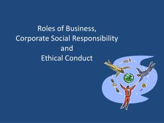 Roles of Business,  Corporate  Social Responsibility  and  Ethical Conduct