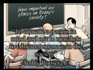 �To  educate a person in mind and not in morals is to  educate  a menace to the  society� -Teddy Roosevelt