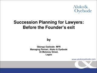 Succession Planning for Lawyers: Before the Founder's exit  by Gbenga Oyebode  MFR Managing Partner, Aluko & Oyebode 35