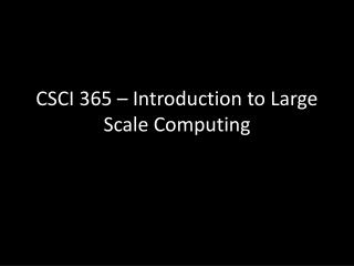CSCI 365 – Introduction to Large Scale Computing