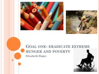 Goal one- eradicate extreme hunger and poverty