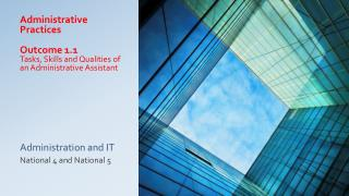 Administrative Practices Outcome 1.1 Tasks, Skills and Qualities of an Administrative Assistant Administration and IT