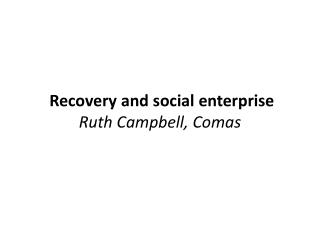 Recovery and social enterprise  Ruth Campbell ,  Comas