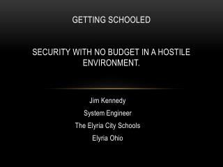 Getting  Schooled Security  with no budget in a hostile  environment.