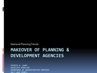 Makeover of planning & development agencies Patrick w. leary Associate Director Department of Administrative services s