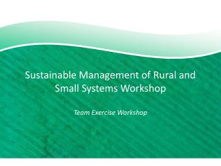 Sustainable Management of Rural and Small Systems Workshop Team Exercise Workshop