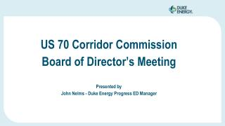 US 70 Corridor Commission  Board of Director's Meeting Presented by John Nelms - Duke Energy Progress ED Manager