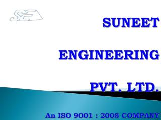 SUNEET  ENGINEERING  PVT. LTD. An ISO 9001 :  2008  COMPANY