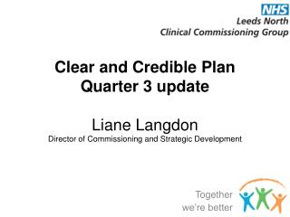 Clear  and Credible Plan Quarter 3 update Liane Langdon Director of Commissioning and Strategic Development