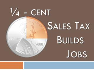 ¼ - cent 				Sales Tax 					Builds 						Jobs