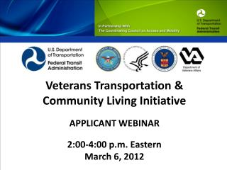 Veterans Transportation &  Community Living Initiative APPLICANT WEBINAR 2:00-4:00 p.m. Eastern March 6, 2012