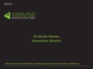 The North East and North  Cumbria Academic  Health Science Network