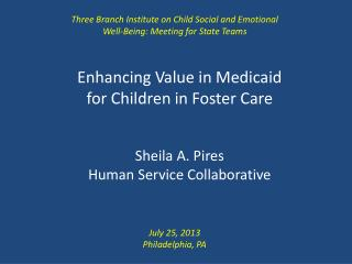 Enhancing Value in Medicaid for Children in Foster Care Sheila A.  Pires Human Service Collaborative
