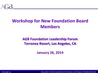 Workshop for New Foundation Board Members AGB Foundation Leadership Forum Terranea Resort, Los Angeles, CA January 26,