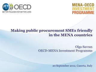 Making public procurement SMEs friendly  in the MENA countries Olga  Savran OECD-MENA Investment Programme 20 September
