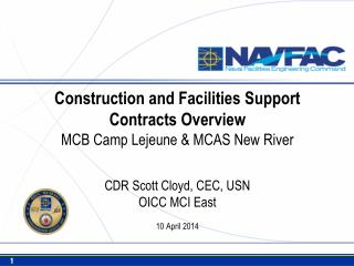 Construction and Facilities Support Contracts Overview MCB Camp Lejeune & MCAS New River CDR Scott Cloyd, CEC, USN OICC