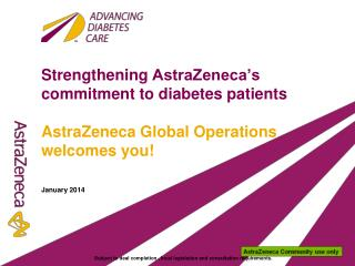 Strengthening  AstraZeneca's  commitment to diabetes patients AstraZeneca Global Operations welcomes you! January 2014
