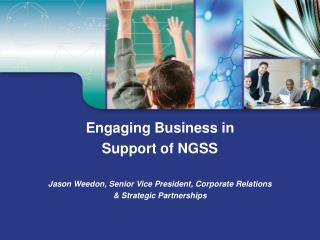Engaging Business in  Support of NGSS   Jason  Weedon , Senior Vice President, Corporate Relations  & Strategic Partner