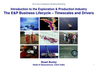 Oil & Gas  Competency Building Workshop Introduction to the Exploration & Production  Industry The E&P Business Lifecyc