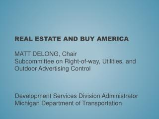 REAL ESTATE AND BUY AMERICA Matt  DeLong,  Chair  Subcommittee on Right-of-way, Utilities, and Outdoor Advertising Cont