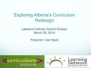 Exploring Alberta's Curriculum  R edesign Lakeland Catholic School Division March 25, 2014 Presenter: Dan  N ash