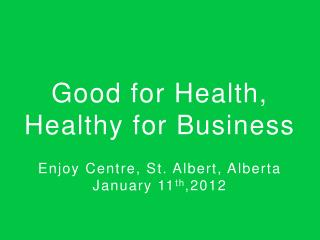 Good for Health,  Healthy for Business Enjoy Centre, St. Albert,  Alberta January 11 th ,2012