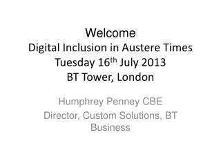 Welcome Digital Inclusion in Austere Times Tuesday 16 th  July 2013 BT Tower, London