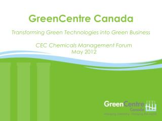 Transforming Green Technologies into Green Business CEC Chemicals Management Forum May 2012