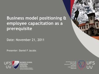 Business model positioning & employee  capacitation  as a prerequisite Date: November 21, 2011 Presenter: Daniel F Jaco