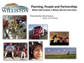 Presented By: Ward Koeser                                   Mayor, City of Williston